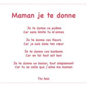 «Maman je te donne » est un joli poème plein d'amour et d'attention que votre enfant pourra réciter le jour de la fête des mères ou à chaque occasion qu'il aura de lui faire plaisir. Imprimez ce joli poème gratuitement et collez-le par exemple sur une car